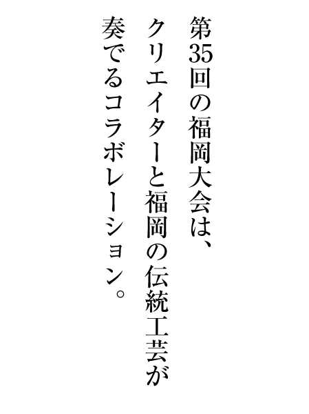 第35回の福岡大会は、クリエイターと福岡の伝統工芸が奏でるコラボレーション。